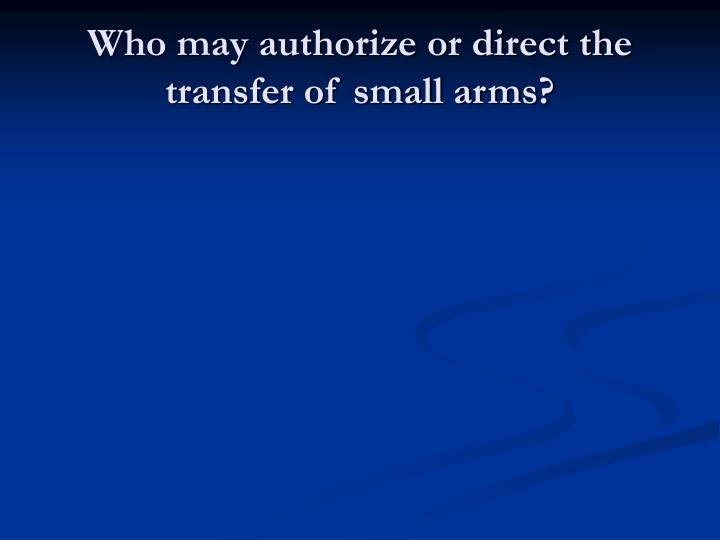Who may authorize or direct the transfer of small arms?