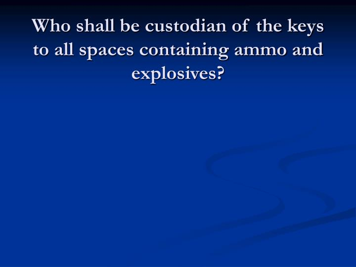 Who shall be custodian of the keys to all spaces containing ammo and explosives?