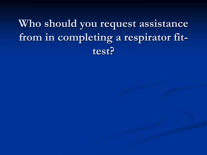 Who should you request assistance from in completing a respirator fit-test?