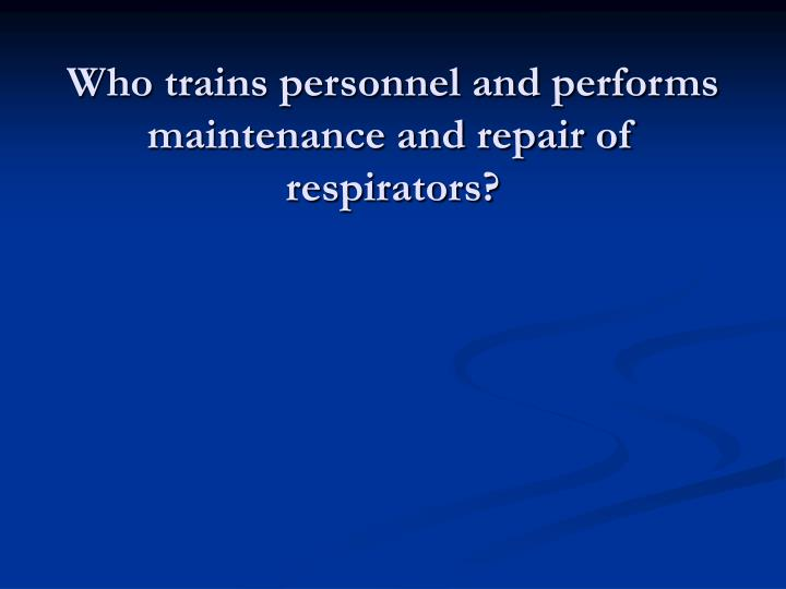 Who trains personnel and performs maintenance and repair of respirators?