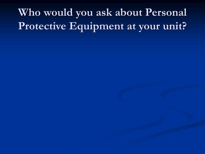 Who would you ask about Personal Protective Equipment at your unit?