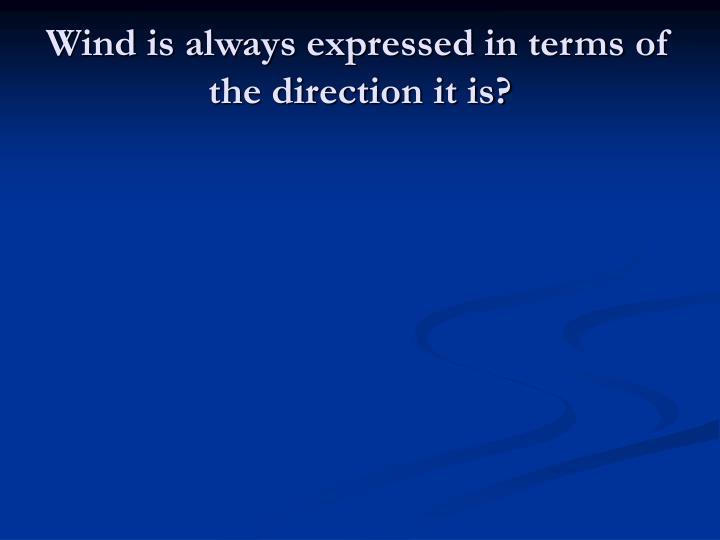 Wind is always expressed in terms of the direction it is?