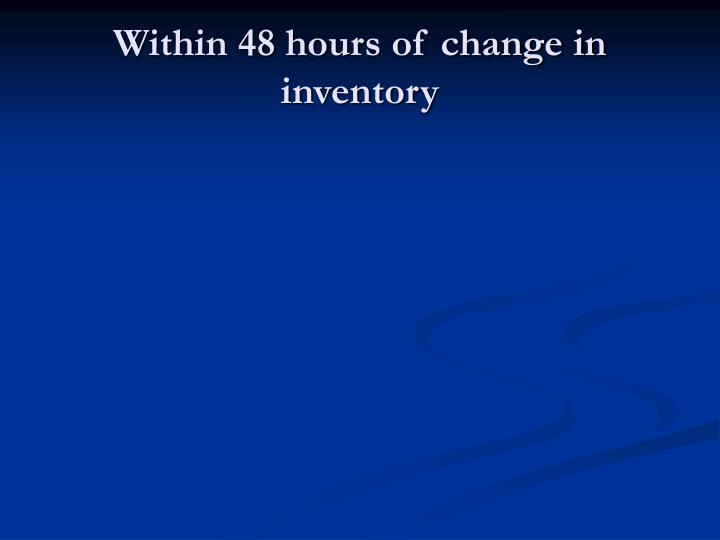 Within 48 hours of change in inventory