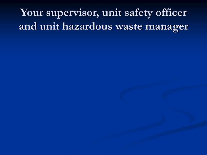 Your supervisor, unit safety officer and unit hazardous waste manager