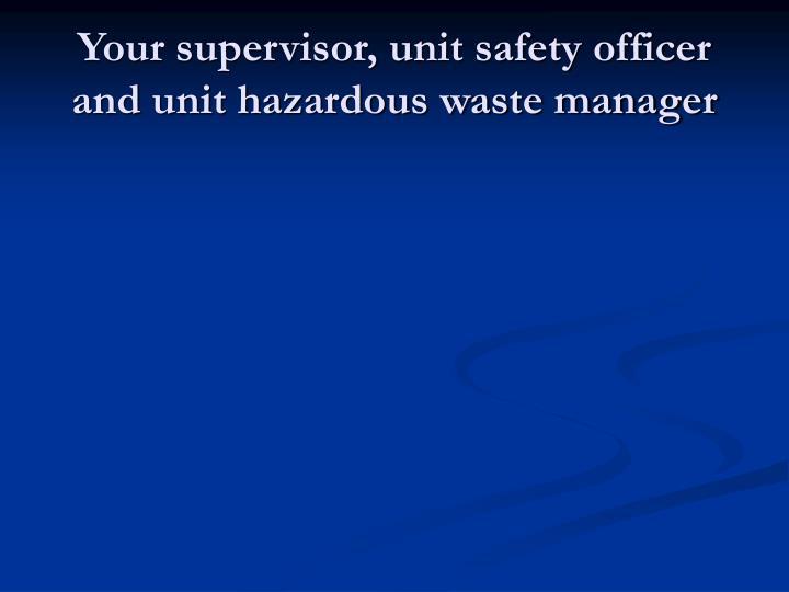 Your supervisor, unit safety officer and unit hazardous waste manager