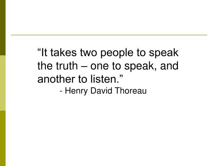 """It takes two people to speak the truth – one to speak, and another to listen."""