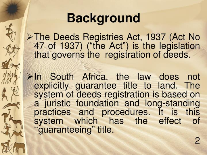 "The Deeds Registries Act, 1937 (Act No 47 of 1937) (""the Act"") is the legislation that governs the  registration of deeds."