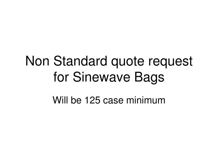 Non Standard quote request for Sinewave Bags