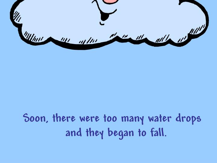 Soon, there were too many water drops and they began to fall.
