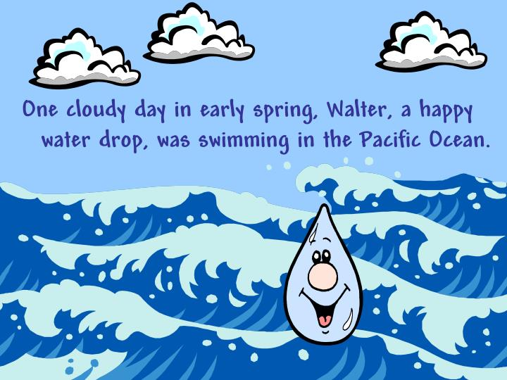 One cloudy day in early spring, Walter, a happy water drop, was swimming in the Pacific Ocean.