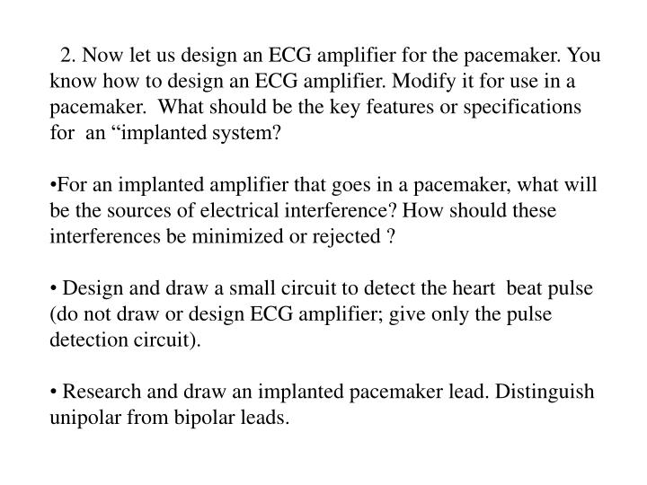 "2. Now let us design an ECG amplifier for the pacemaker. You know how to design an ECG amplifier. Modify it for use in a pacemaker.  What should be the key features or specifications for  an ""implanted system?"