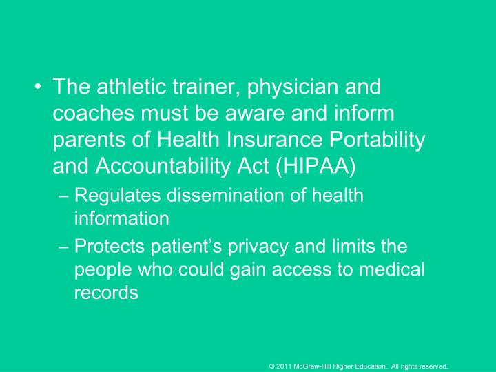 The athletic trainer, physician and coaches must be aware and inform parents of Health Insurance Portability and Accountability Act (HIPAA)