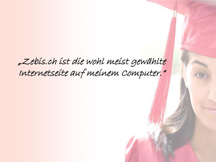 """""""Zebis.ch ist die wohl meist gewählte Internetseite auf meinem Computer."""""""