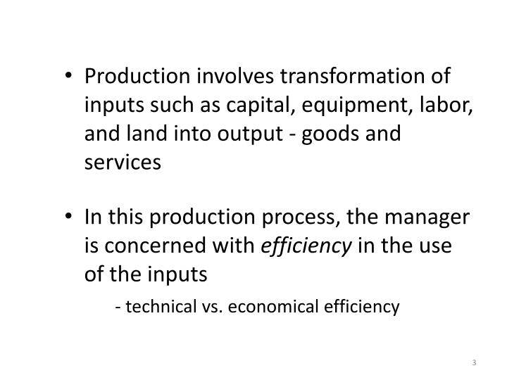Production involves transformation of inputs such as capital, equipment, labor, and land into output...