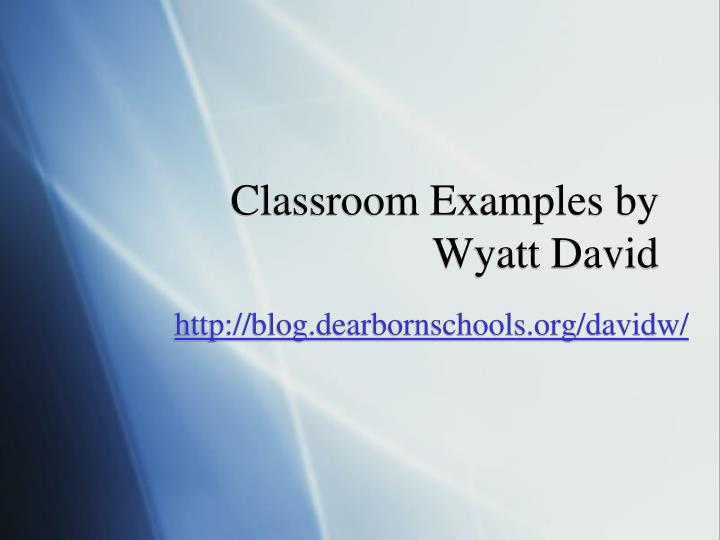 Classroom Examples by Wyatt David