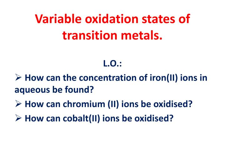 Variable oxidation states of transition metals.