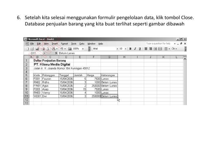 Setelah kita selesai menggunakan formulir pengelolaan data, klik tombol Close. Database penjualan barang yang kita buat terlihat seperti gambar dibawah