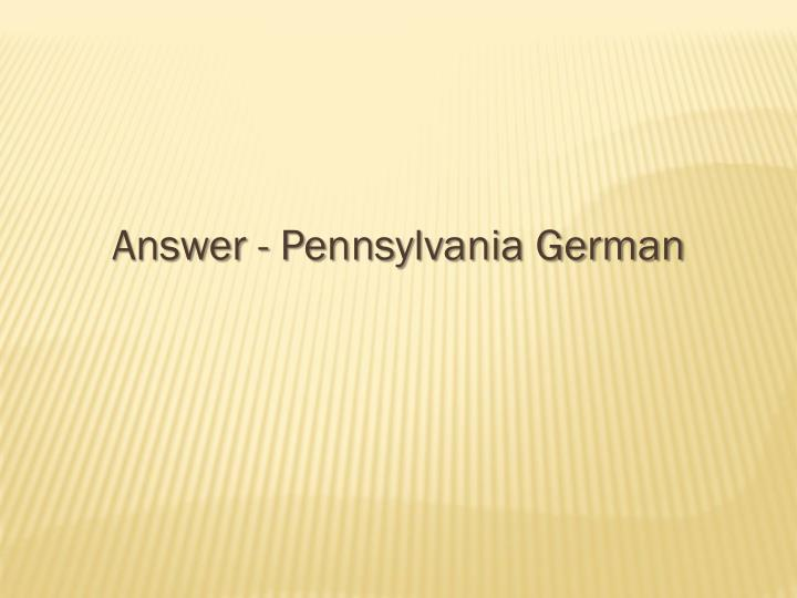 Answer - Pennsylvania German