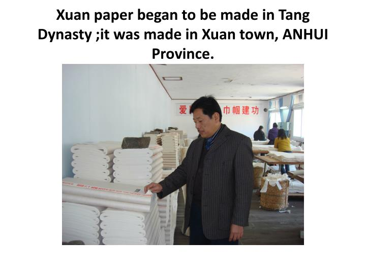 Xuan paper began to be made in Tang Dynasty ;it was made in Xuan town, ANHUI Province.