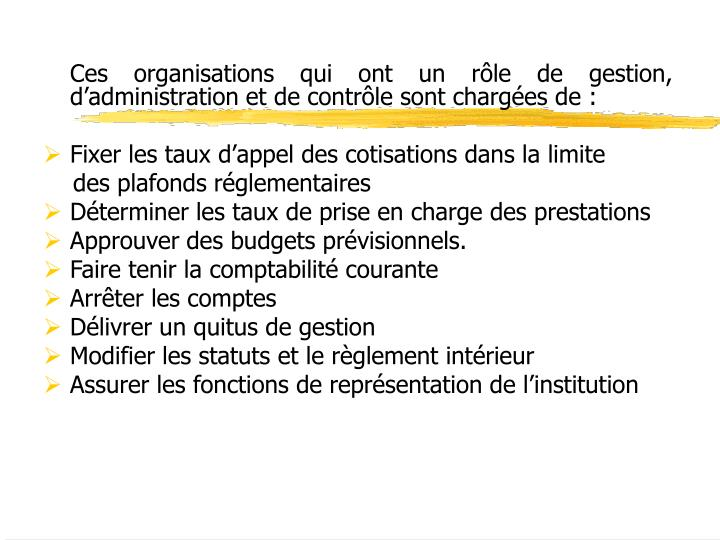 Ces organisations qui ont un rle de gestion, dadministration et de contrle sont charges de: