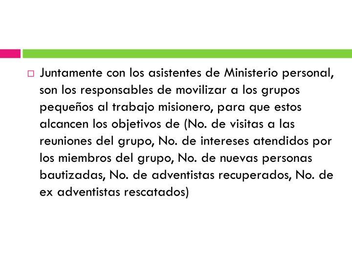 Juntamente con los asistentes de Ministerio personal, son los responsables de movilizar a los grupos pequeños al trabajo misionero, para que estos alcancen los objetivos de (No. de visitas a las reuniones del grupo, No. de intereses atendidos por los miembros del grupo, No. de nuevas personas bautizadas, No. de adventistas recuperados, No. de ex adventistas rescatados)