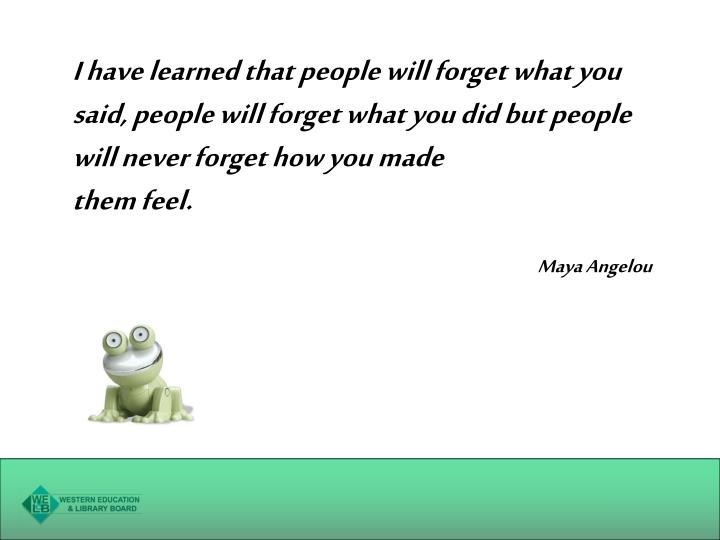 I have learned that people will forget what you said, people will forget what you did but people will never forget how you made