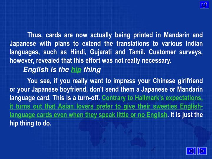 Thus, cards are now actually being printed in Mandarin and Japanese with plans to extend the translations to various Indian languages, such as Hindi, Gujarati and Tamil. Customer surveys, however, revealed that this effort was not really necessary.