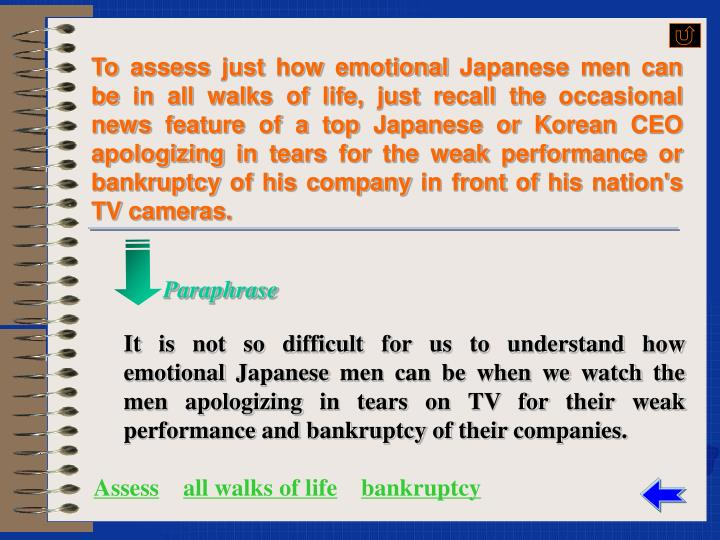 To assess just how emotional Japanese men can be in all walks of life, just recall the occasional news feature of a top Japanese or Korean CEO apologizing in tears for the weak performance or bankruptcy of his company in front of his nation's TV cameras.