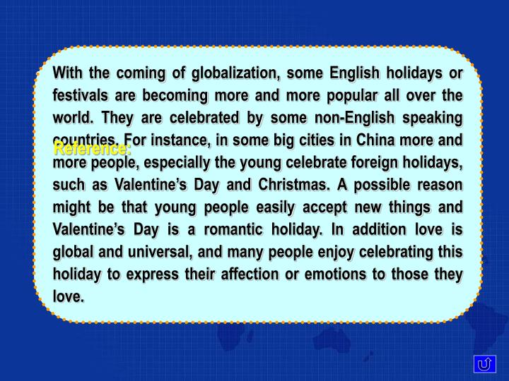 With the coming of globalization, some English holidays or festivals are becoming more and more popular all over the world. They are celebrated by some non-English speaking countries. For instance, in some big cities in China more and more people, especially the young celebrate foreign holidays, such as Valentine's Day and Christmas. A possible reason might be that young people easily accept new things and Valentine's Day is a romantic holiday. In addition love is global and universal, and many people enjoy celebrating this holiday to express their affection or emotions to those they love.
