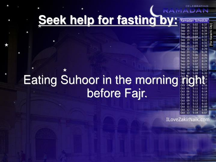 Eating Suhoor in the morning right before Fajr.