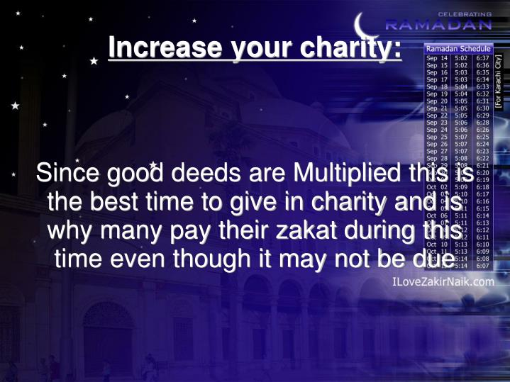 Since good deeds are Multiplied this is the best time to give in charity and is why many pay their zakat during this time even though it may not be due