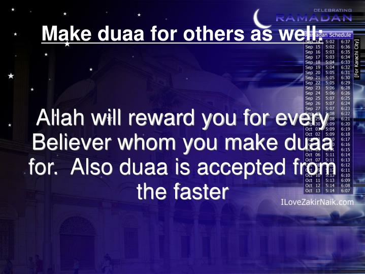 Allah will reward you for every Believer whom you make duaa for.  Also duaa is accepted from the faster