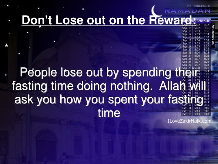 People lose out by spending their fasting time doing nothing.  Allah will ask you how you spent your fasting time