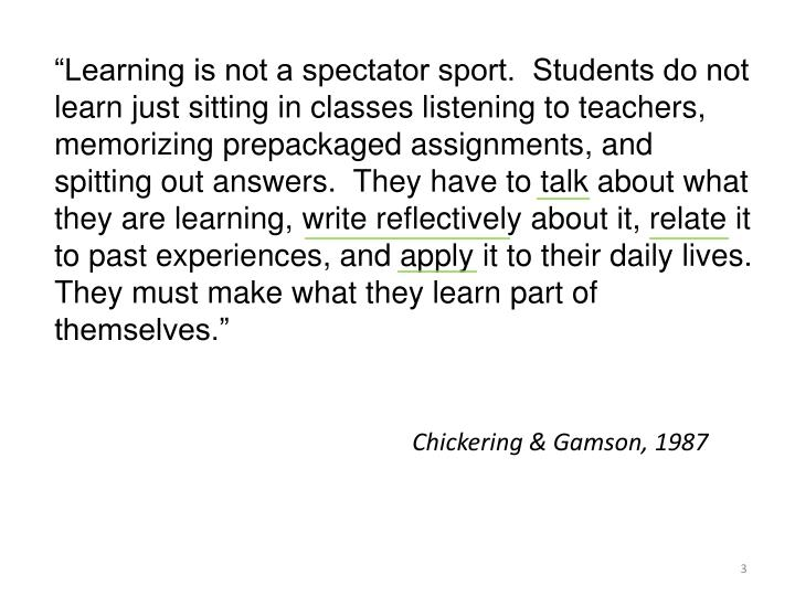 """""""Learning is not a spectator sport.  Students do not learn just sitting in classes listening to teachers, memorizing prepackaged assignments, and spitting out answers.  They have to talk about what they are learning, write reflectively about it, relate it to past experiences, and apply it to their daily lives.  They must make what they learn part of themselves."""""""