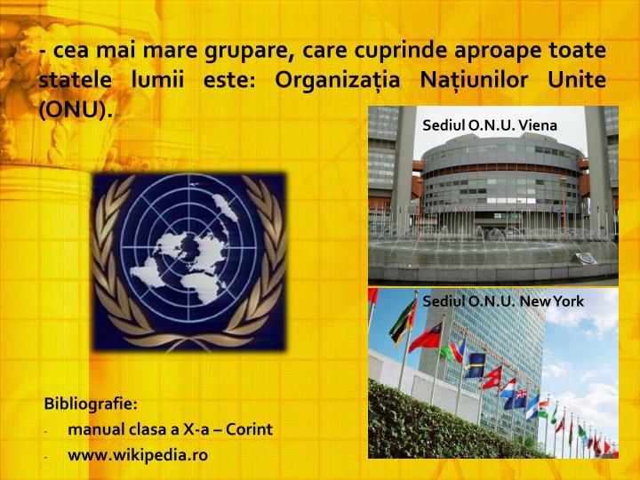 - cea mai mare grupare, care cuprinde aproape toate statele lumii este: Organizaţia Naţiunilor Unite (ONU).