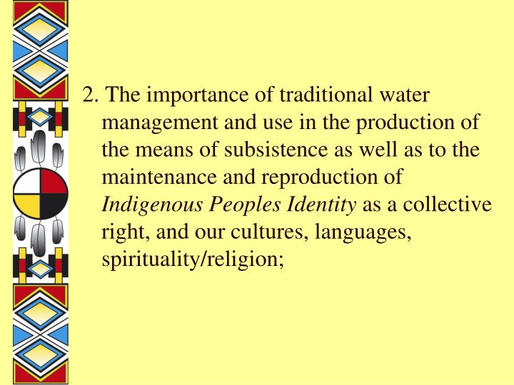 2. The importance of traditional water management and use in the production of the means of subsistence as well as to the maintenance and reproduction of