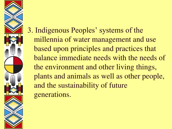 3. Indigenous Peoples' systems of the millennia of water management and use based upon principles and practices that balance immediate needs with the needs of the environment and other living things, plants and animals as well as other people, and the sustainability of future generations.