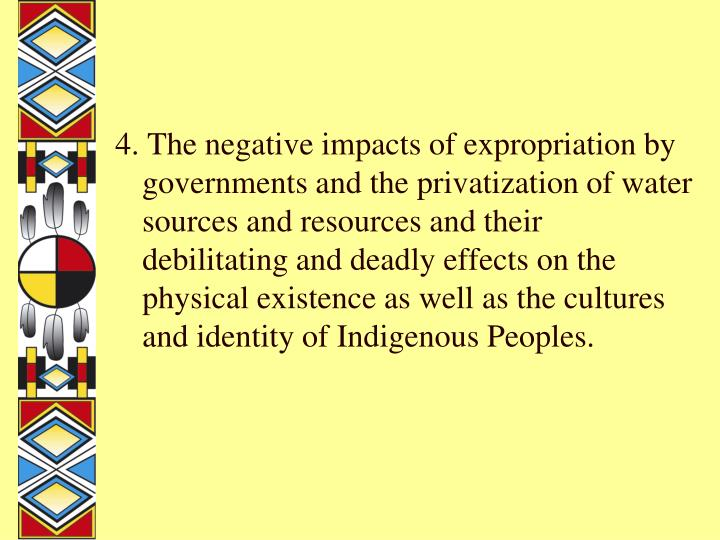 4. The negative impacts of expropriation by governments and the privatization of water sources and resources and their debilitating and deadly effects on the physical existence as well as the cultures and identity of Indigenous Peoples.