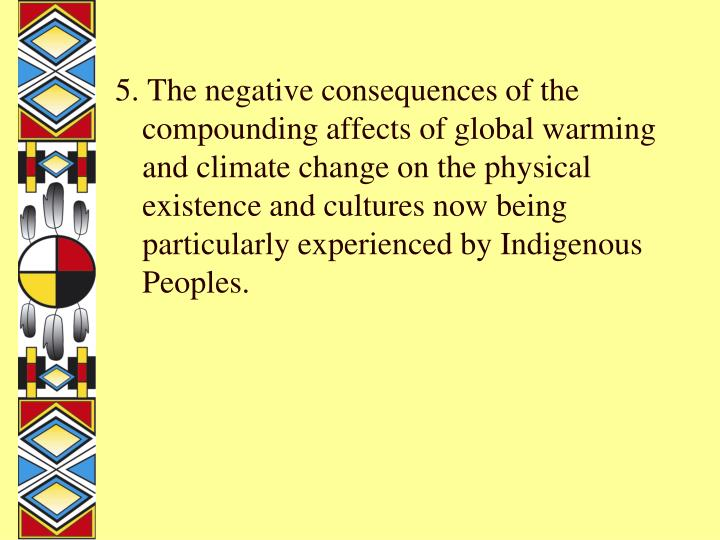 5. The negative consequences of the compounding affects of global warming and climate change on the physical existence and cultures now being particularly experienced by Indigenous Peoples.