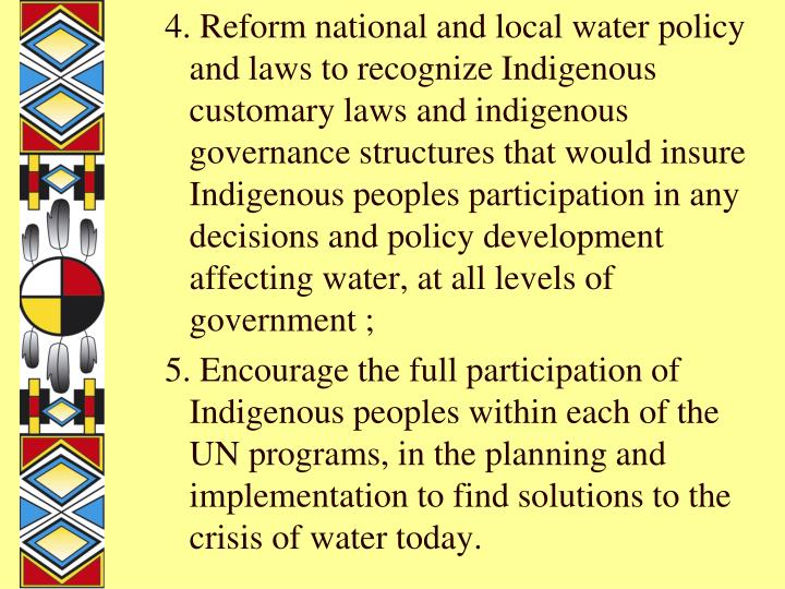 4. Reform national and local water policy and laws to recognize Indigenous customary laws and indigenous governance structures that would insure Indigenous peoples participation in any decisions and policy development affecting water, at all levels of government ;