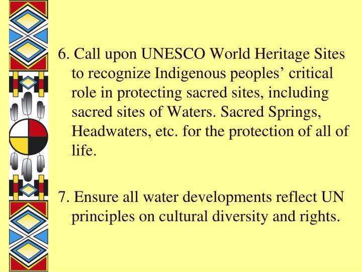 6. Call upon UNESCO World Heritage Sites to recognize Indigenous peoples' critical role in protecting sacred sites, including sacred sites of Waters. Sacred Springs, Headwaters, etc. for the protection of all of life.