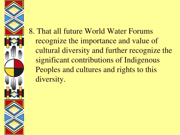 8. That all future World Water Forums recognize the importance and value of cultural diversity and further recognize the significant contributions of Indigenous Peoples and cultures and rights to this diversity.