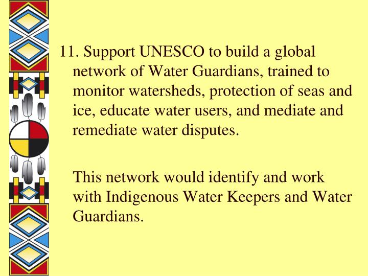 11. Support UNESCO to build a global network of Water Guardians, trained to monitor watersheds, protection of seas and ice, educate water users, and mediate and remediate water disputes.