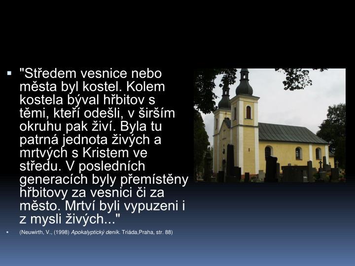 """""""Středem vesnice nebo města byl kostel. Kolem kostela býval hřbitov s těmi, kteří odešli, v širším okruhu pak živí. Byla tu patrná jednota živých a mrtvých s Kristem ve středu. V posledních generacích byly přemístěny hřbitovy za vesnici či za město. Mrtví byli vypuzeni i z mysli živých..."""""""