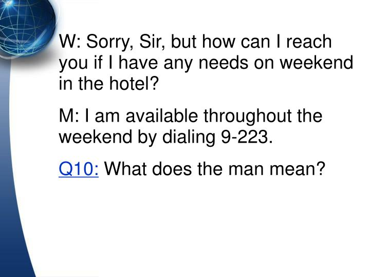 W: Sorry, Sir, but how can I reach you if I have any needs on weekend in the hotel?