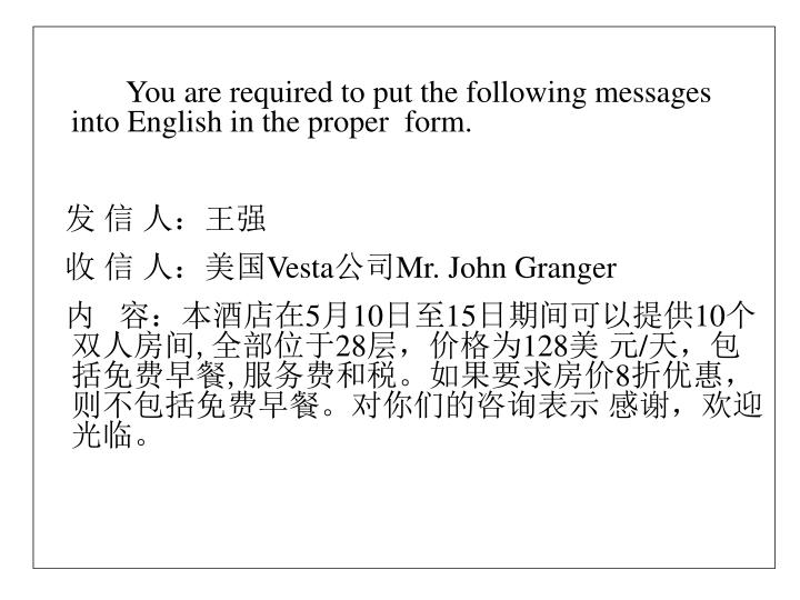 You are required to put the following messages into English in the proper  form.