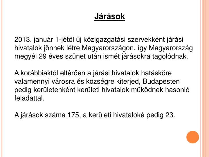 2013. január 1-jétől új közigazgatási szervekként járási hivatalok jönnek létre Magyarországon, így Magyarország megyéi 29 éves szünet után ismét járásokra tagolódnak.