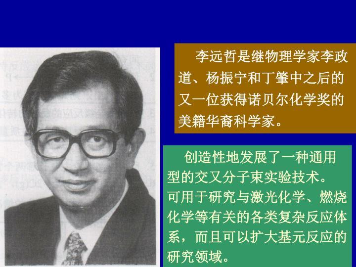 李远哲是继物理学家李政道、杨振宁和丁肇中之后的又一位获得诺贝尔化学奖的美籍华裔科学家。