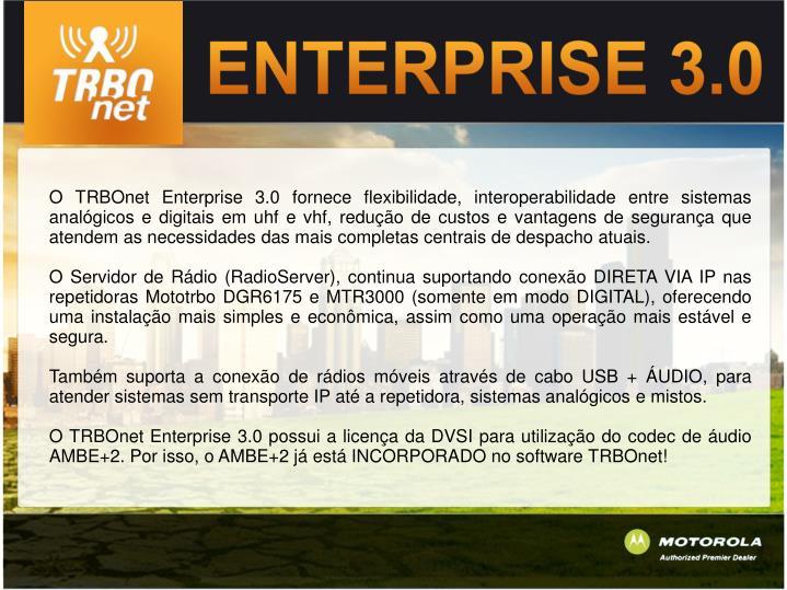 O TRBOnet Enterprise 3.0 fornece flexibilidade, interoperabilidade entre sistemas analógicos e digitais em uhf e vhf, redução de custos e vantagens de segurança que atendem as necessidades das mais completas centrais de despacho atuais.