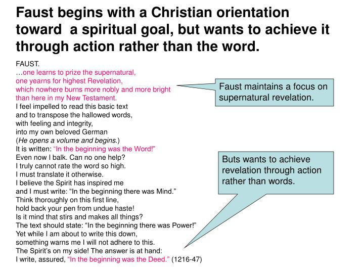 Faust begins with a Christian orientation toward  a spiritual goal, but wants to achieve it through action rather than the word.